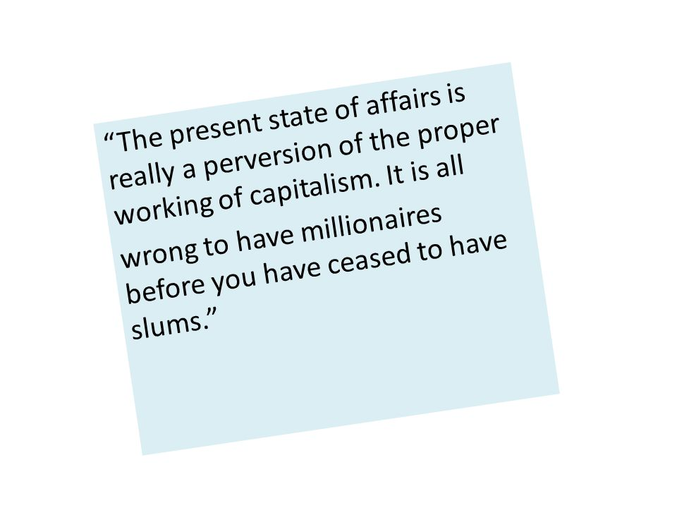 """""""The present state of affairs is really a perversion of the proper working of capitalism. It is all wrong to have millionaires before you have ceased"""