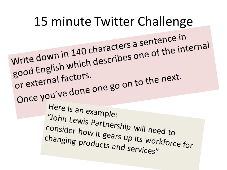 15 minute Twitter Challenge Write down in 140 characters a sentence in good English which describes one of the internal or external factors. Once you'