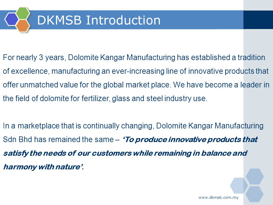 www.dkmsb.com.my DKMSB Introduction For nearly 3 years, Dolomite Kangar Manufacturing has established a tradition of excellence, manufacturing an ever
