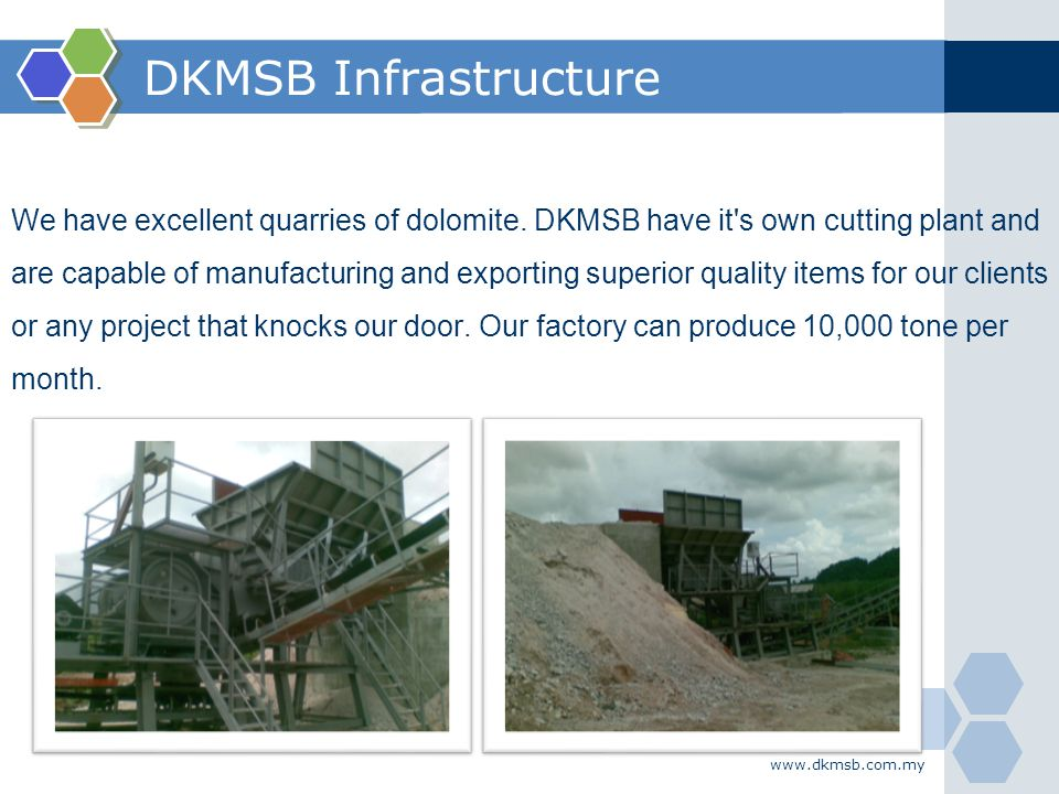 www.dkmsb.com.my DKMSB Infrastructure We have excellent quarries of dolomite. DKMSB have it's own cutting plant and are capable of manufacturing and e