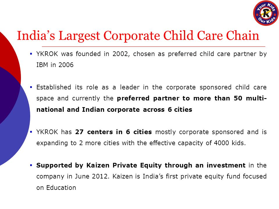India's Largest Corporate Child Care Chain  YKROK was founded in 2002, chosen as preferred child care partner by IBM in 2006  Established its role as a leader in the corporate sponsored child care space and currently the preferred partner to more than 50 multi- national and Indian corporate across 6 cities  YKROK has 27 centers in 6 cities mostly corporate sponsored and is expanding to 2 more cities with the effective capacity of 4000 kids.