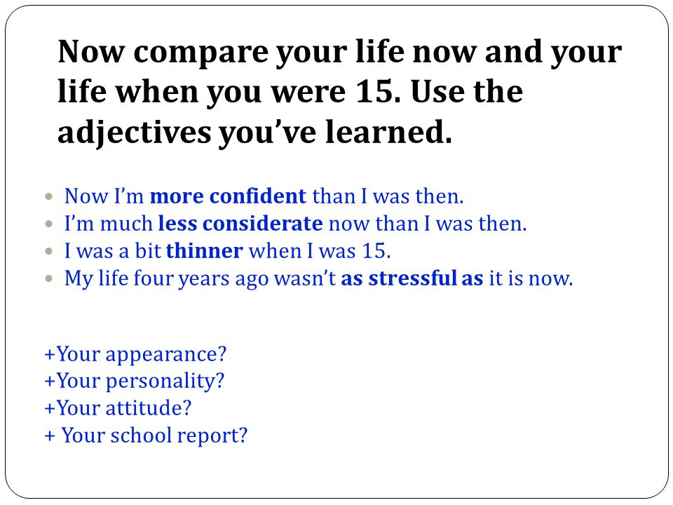 Now compare your life now and your life when you were 15. Use the adjectives you've learned. Now I'm more confident than I was then. I'm much less con