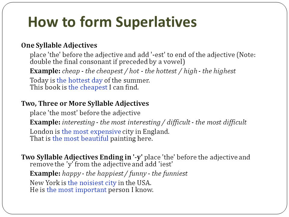How to form Superlatives One Syllable Adjectives place the before the adjective and add -est to end of the adjective (Note: double the final consonant if preceded by a vowel) Example: cheap - the cheapest / hot - the hottest / high - the highest Today is the hottest day of the summer.