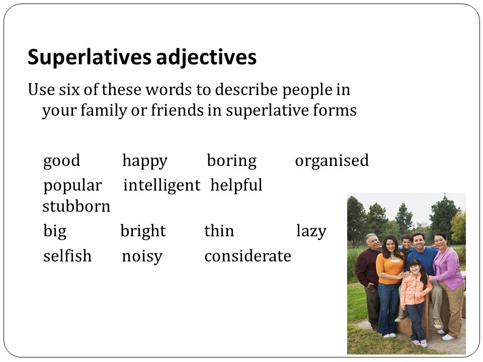 Superlatives adjectives Use six of these words to describe people in your family or friends in superlative forms good happy boring organised popular intelligent helpful stubborn big bright thin lazy selfish noisy considerate
