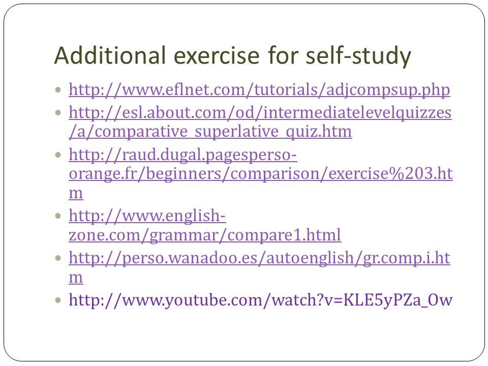 Additional exercise for self-study http://www.eflnet.com/tutorials/adjcompsup.php http://esl.about.com/od/intermediatelevelquizzes /a/comparative_superlative_quiz.htm http://esl.about.com/od/intermediatelevelquizzes /a/comparative_superlative_quiz.htm http://raud.dugal.pagesperso- orange.fr/beginners/comparison/exercise%203.ht m http://raud.dugal.pagesperso- orange.fr/beginners/comparison/exercise%203.ht m http://www.english- zone.com/grammar/compare1.html http://www.english- zone.com/grammar/compare1.html http://perso.wanadoo.es/autoenglish/gr.comp.i.ht m http://perso.wanadoo.es/autoenglish/gr.comp.i.ht m http://www.youtube.com/watch?v=KLE5yPZa_Ow