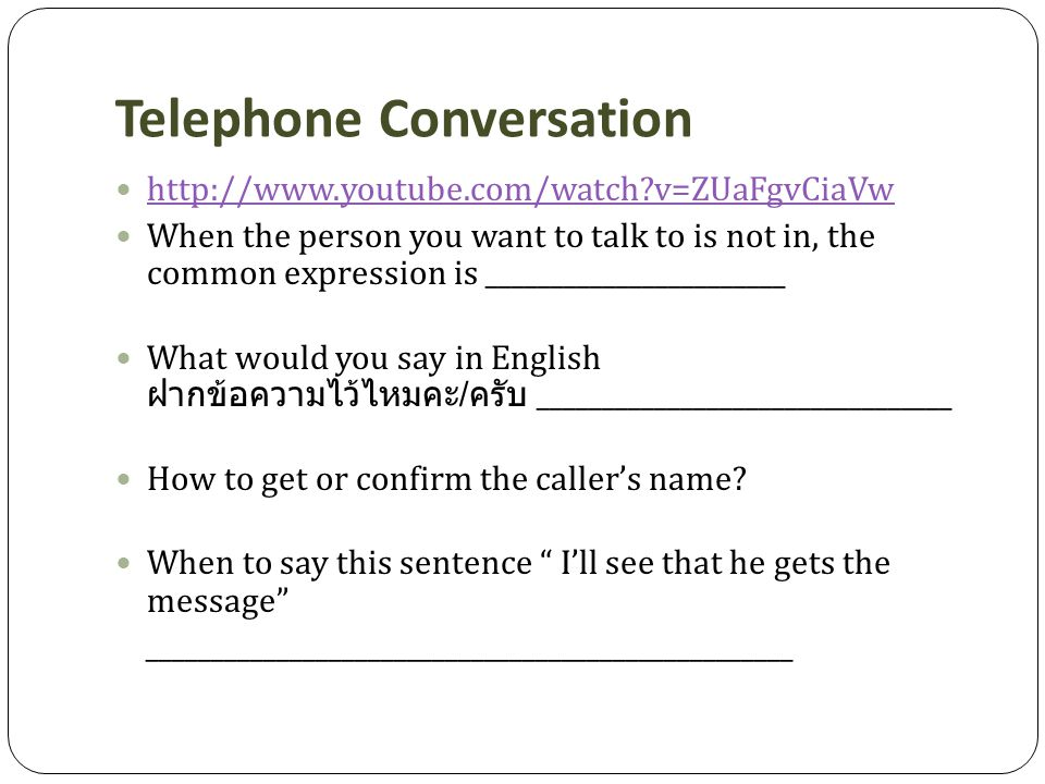 Telephone Conversation http://www.youtube.com/watch?v=ZUaFgvCiaVw When the person you want to talk to is not in, the common expression is _______________________ What would you say in English ฝากข้อความไว้ไหมคะ / ครับ ________________________________ How to get or confirm the caller's name.
