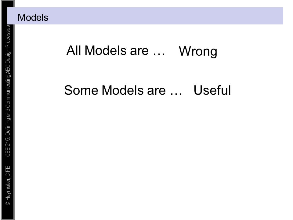 © Haymaker, CIFE CEE 215: Defining and Communicating AEC Design Processes Models All Models are … Wrong Some Models are …Useful