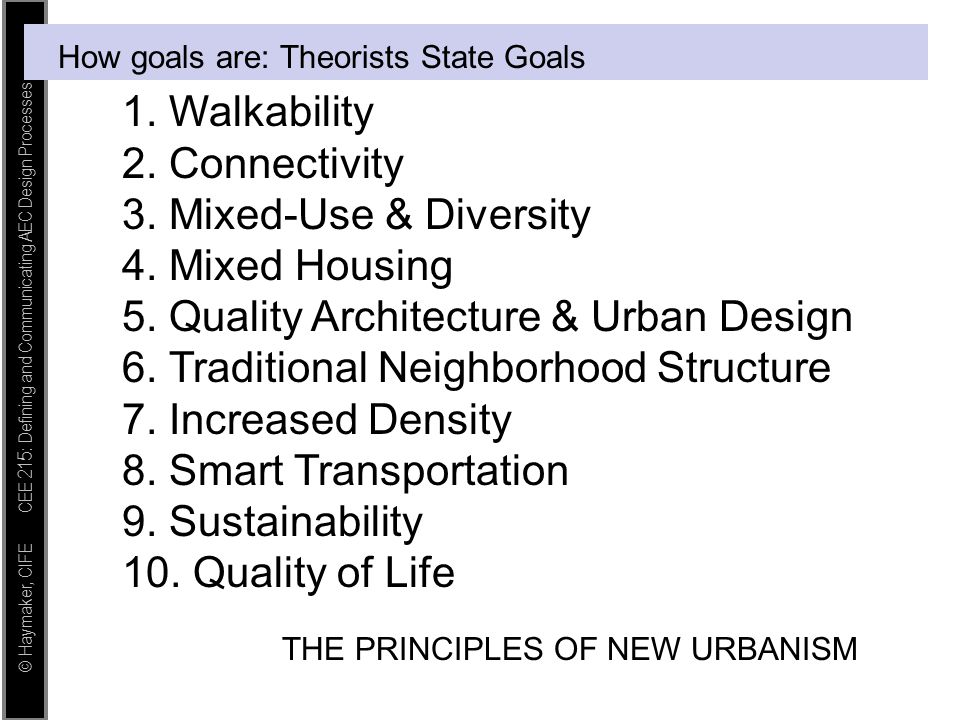 © Haymaker, CIFE CEE 215: Defining and Communicating AEC Design Processes How goals are: Theorists State Goals 1. Walkability 2. Connectivity 3. Mixed