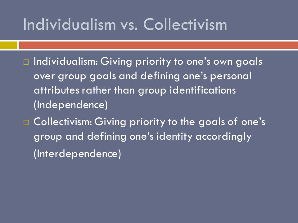Individualism vs. Collectivism  Individualism: Giving priority to one's own goals over group goals and defining one's personal attributes rather than