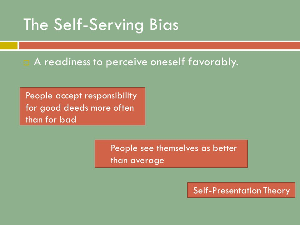 The Self-Serving Bias  A readiness to perceive oneself favorably.