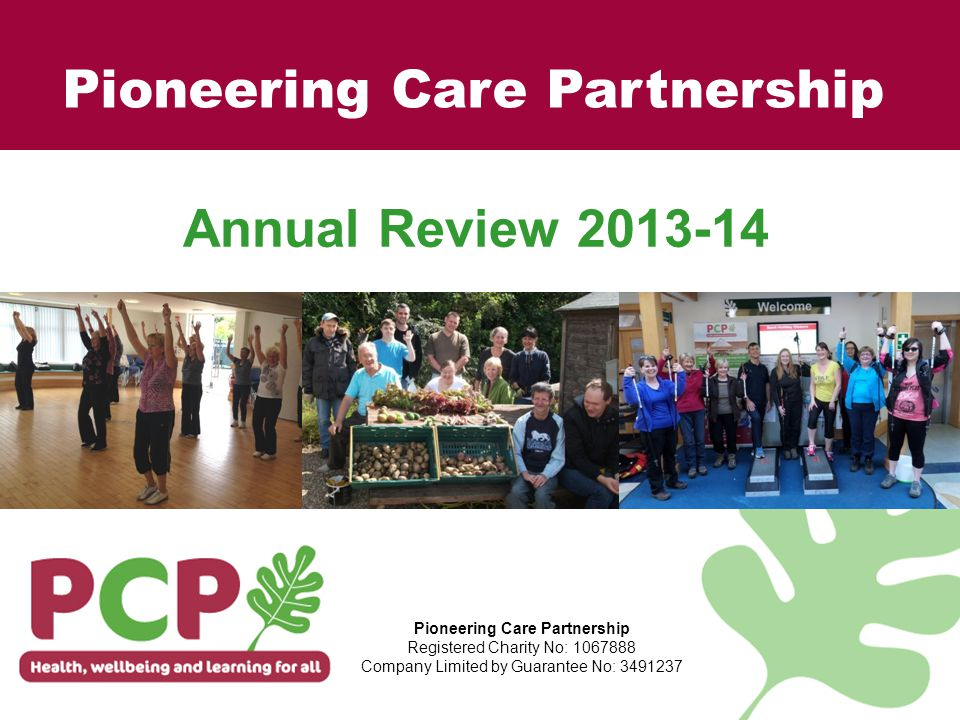 For more information Please contact: Carol Gaskarth carol.gaskarth@pcp.uk.net Tel: 01325 321234 www.pcp.uk.net Follow us on: Facebook: /PCPandCentre Twitter: @PioneeringCare Pioneering Care Partnership Registered Charity No: 1067888 Company Limited by Guarantee No: 3491237