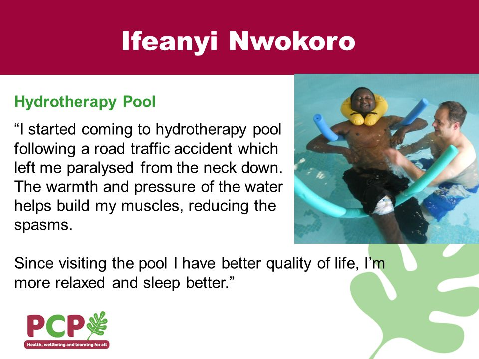 Ifeanyi Nwokoro Hydrotherapy Pool I started coming to hydrotherapy pool following a road traffic accident which left me paralysed from the neck down.