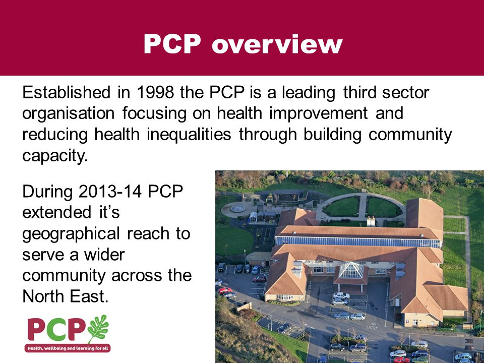PCP Mission and Aim PCPs mission statement is: 'Health, Wellbeing and Learning for All' PCP aims to improve health and wellbeing through development and provision of: Services that help people and groups to improve their own health and wellbeing and have greater choice and control Services that tackle health inequalities Locally accessible services in community settings