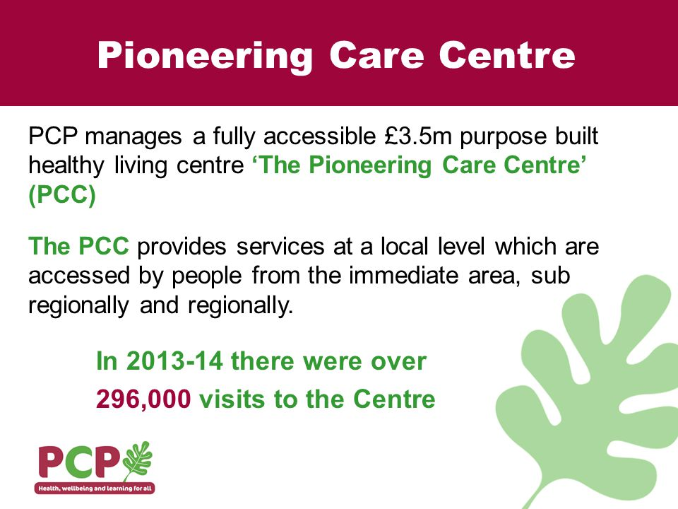 Pioneering Care Centre PCP manages a fully accessible £3.5m purpose built healthy living centre 'The Pioneering Care Centre' (PCC) The PCC provides services at a local level which are accessed by people from the immediate area, sub regionally and regionally.