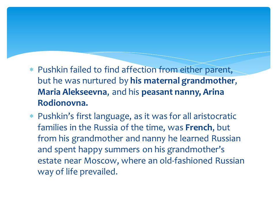  Pushkin failed to find affection from either parent, but he was nurtured by his maternal grandmother, Maria Alekseevna, and his peasant nanny, Arina Rodionovna.