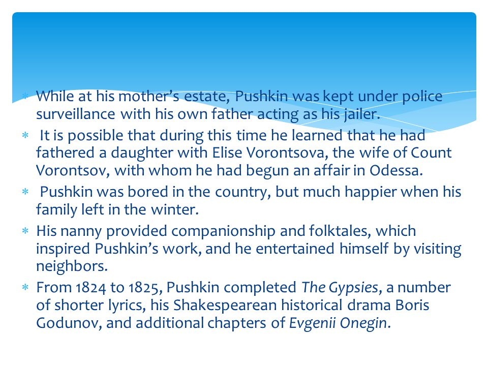  While at his mother's estate, Pushkin was kept under police surveillance with his own father acting as his jailer.