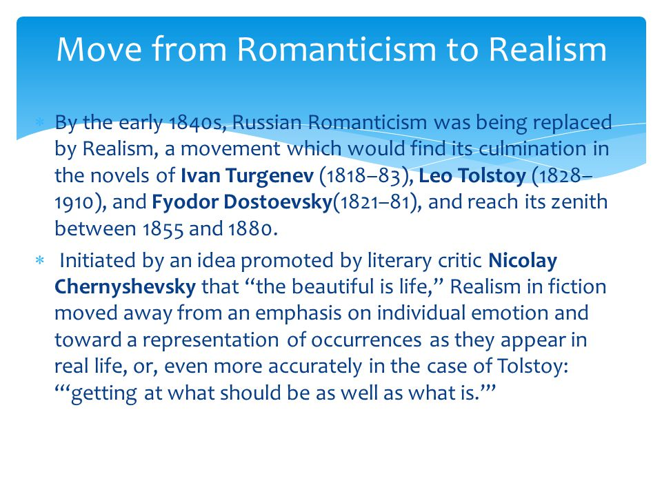  By the early 1840s, Russian Romanticism was being replaced by Realism, a movement which would find its culmination in the novels of Ivan Turgenev (1818–83), Leo Tolstoy (1828– 1910), and Fyodor Dostoevsky(1821–81), and reach its zenith between 1855 and 1880.