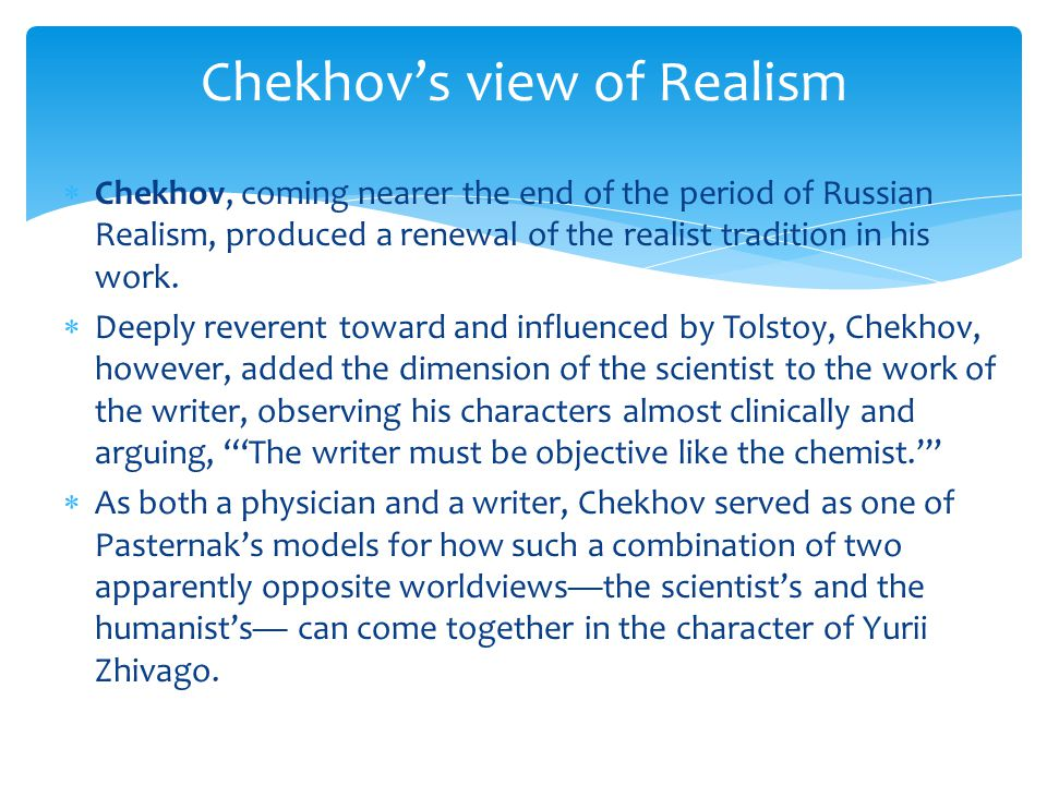  Chekhov, coming nearer the end of the period of Russian Realism, produced a renewal of the realist tradition in his work.
