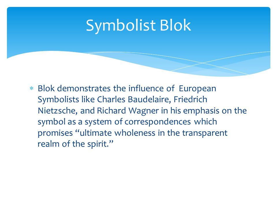  But Blok's Symbolist work takes on a special feature based on the influence of Vladimir Soloviov, an earlier Symbolist poet, who critiqued rationalism, embraced the notion of an eternal feminine, and also added in an element of pan- Mongolianism as the vision of a wave of barbarians invading Russia from the East to destroy as well as renew a country imaged as an aging Rome.