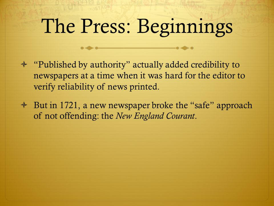 The Press: Beginnings  Published by authority actually added credibility to newspapers at a time when it was hard for the editor to verify reliability of news printed.