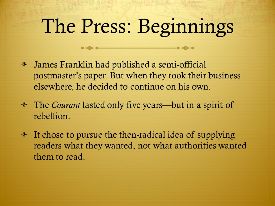 The Press: Beginnings  James Franklin had published a semi-official postmaster's paper.
