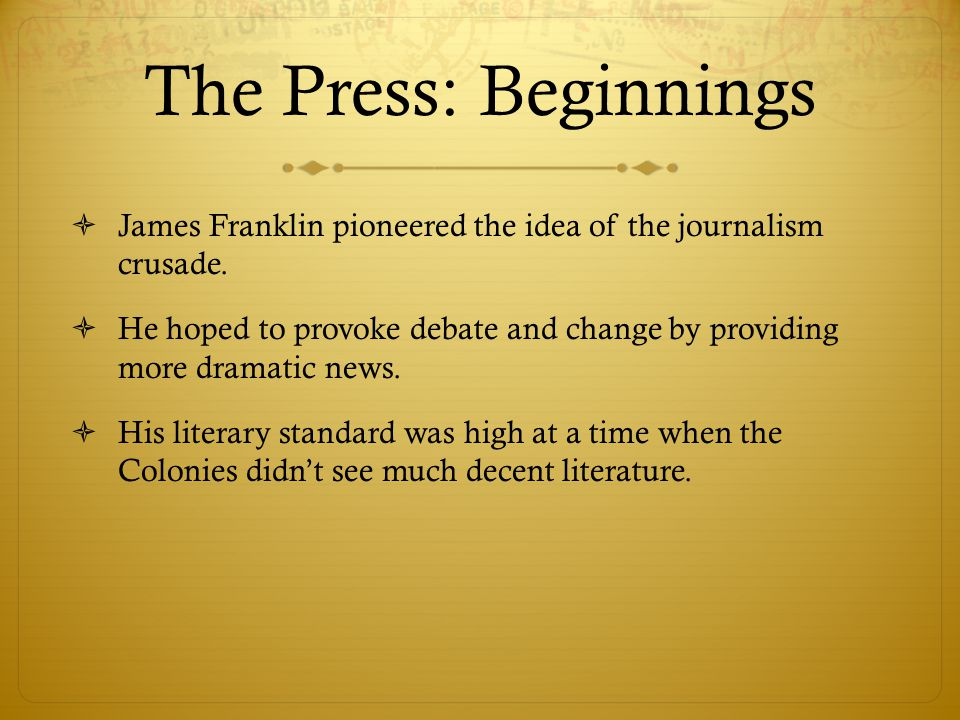 The Press: Beginnings  James Franklin pioneered the idea of the journalism crusade.