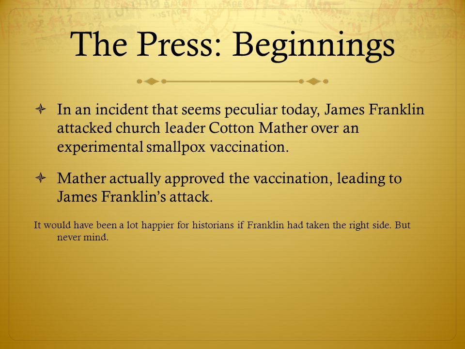 The Press: Beginnings  In an incident that seems peculiar today, James Franklin attacked church leader Cotton Mather over an experimental smallpox vaccination.