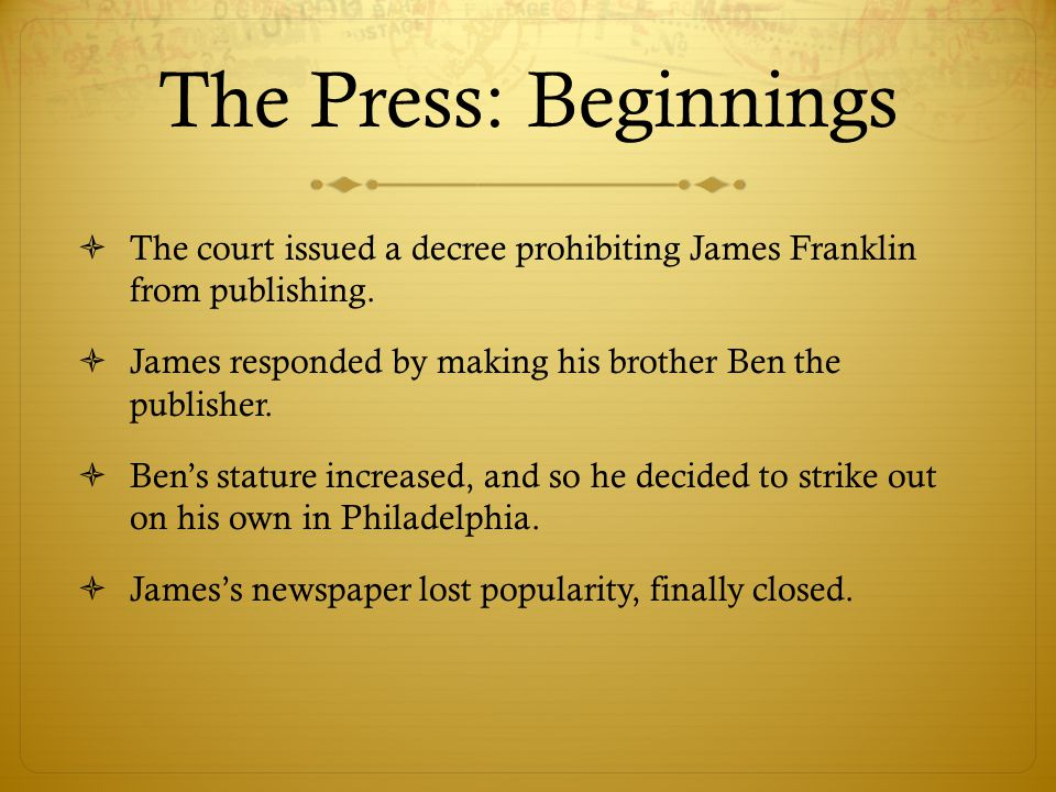 The Press: Beginnings  The court issued a decree prohibiting James Franklin from publishing.