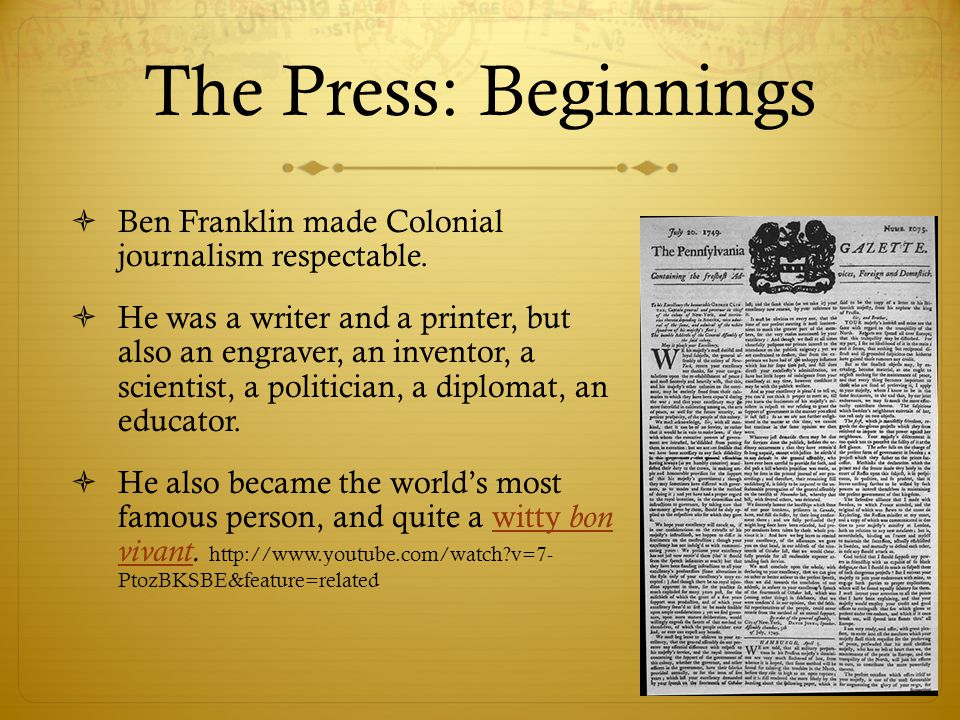 The Press: Beginnings  Ben Franklin made Colonial journalism respectable.