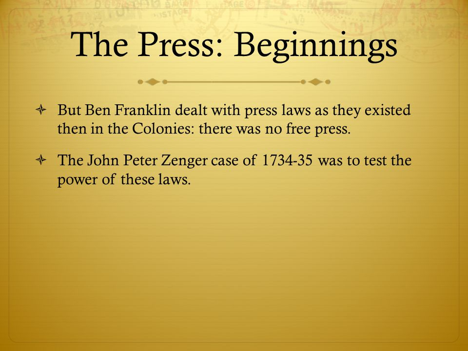The Press: Beginnings  But Ben Franklin dealt with press laws as they existed then in the Colonies: there was no free press.