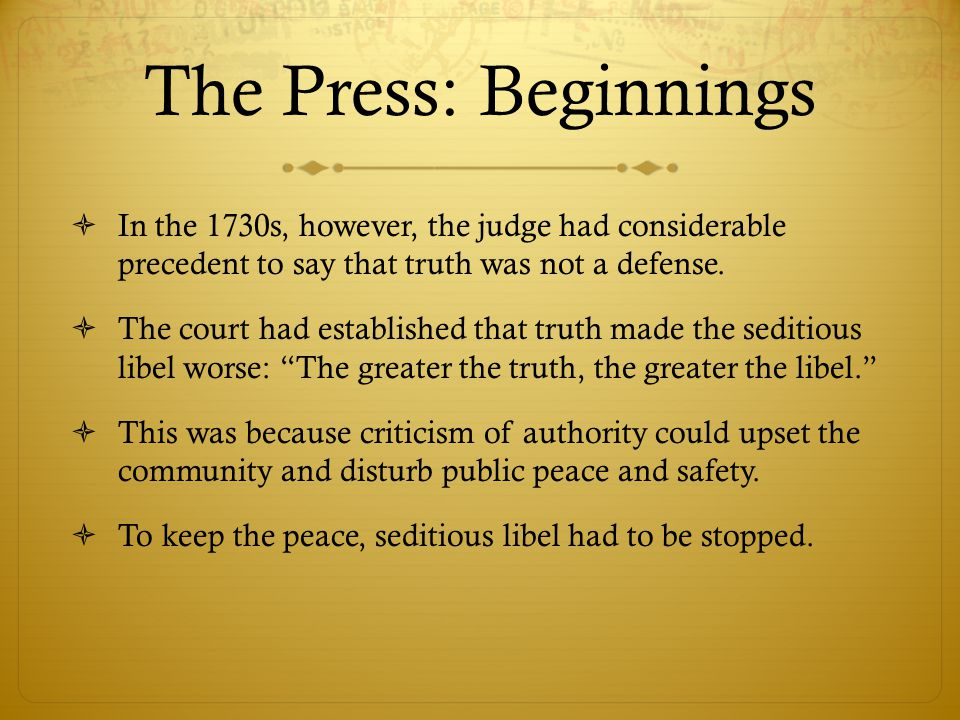 The Press: Beginnings  In the 1730s, however, the judge had considerable precedent to say that truth was not a defense.