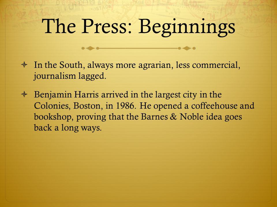 The Press: Beginnings  In the South, always more agrarian, less commercial, journalism lagged.