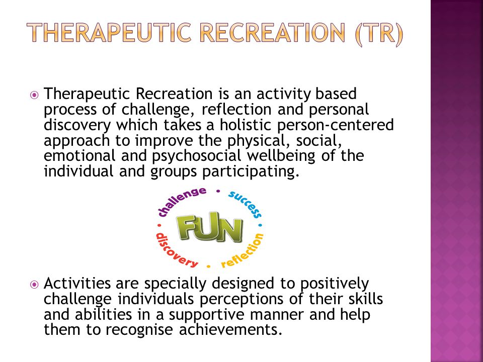  Therapeutic Recreation is an activity based process of challenge, reflection and personal discovery which takes a holistic person-centered approach to improve the physical, social, emotional and psychosocial wellbeing of the individual and groups participating.