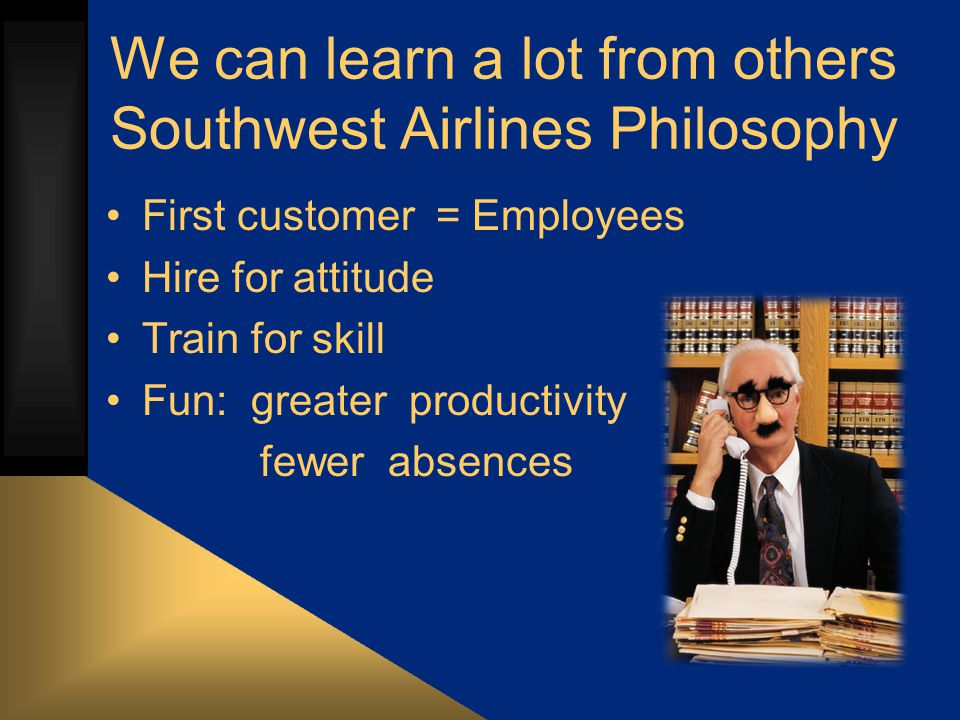 We can learn a lot from others Southwest Airlines Philosophy First customer = Employees Hire for attitude Train for skill Fun: greater productivity fewer absences