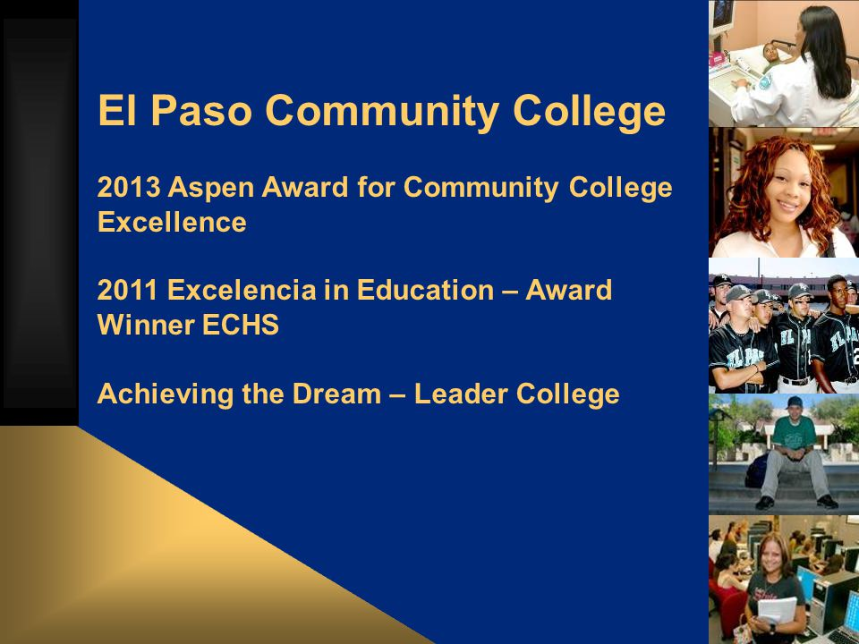 El Paso Community College 2013 Aspen Award for Community College Excellence 2011 Excelencia in Education – Award Winner ECHS Achieving the Dream – Leader College