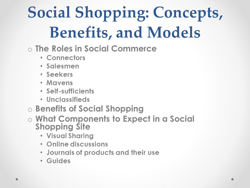 Social Shopping: Concepts, Benefits, and Models o The Roles in Social Commerce Connectors Salesmen Seekers Mavens Self-sufficients Unclassifieds o Ben