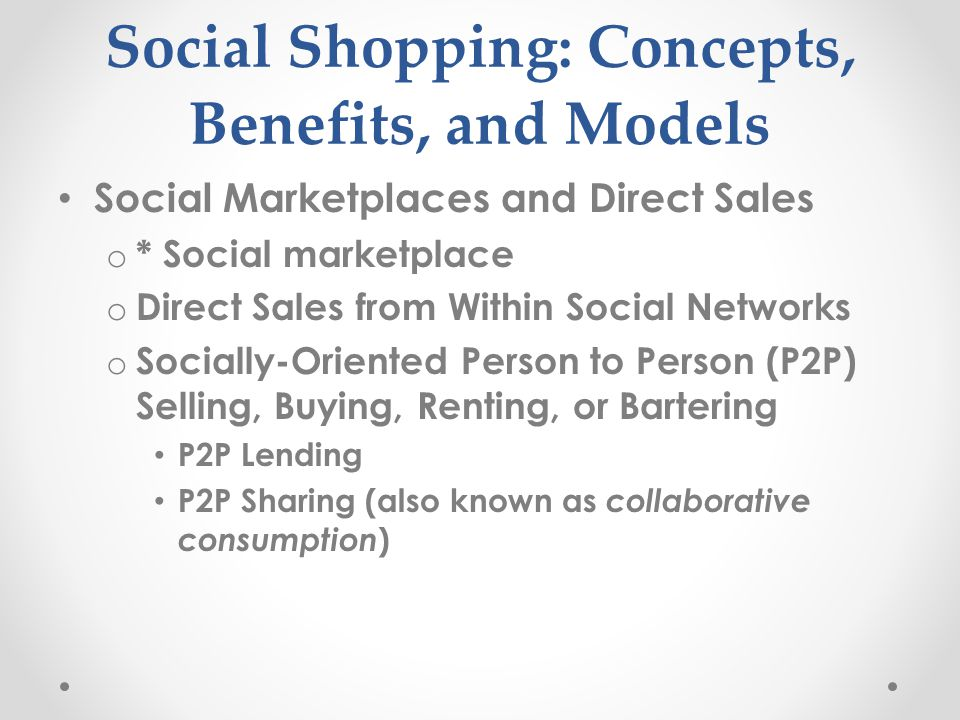 Social Shopping: Concepts, Benefits, and Models Social Marketplaces and Direct Sales o * Social marketplace o Direct Sales from Within Social Networks