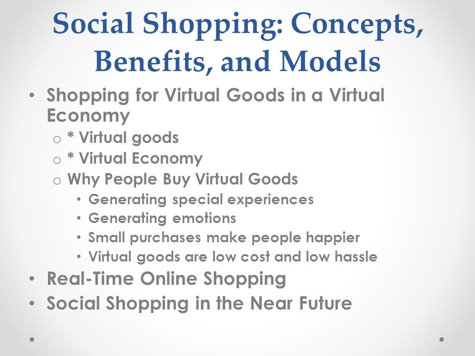 Social Shopping: Concepts, Benefits, and Models Shopping for Virtual Goods in a Virtual Economy o * Virtual goods o * Virtual Economy o Why People Buy