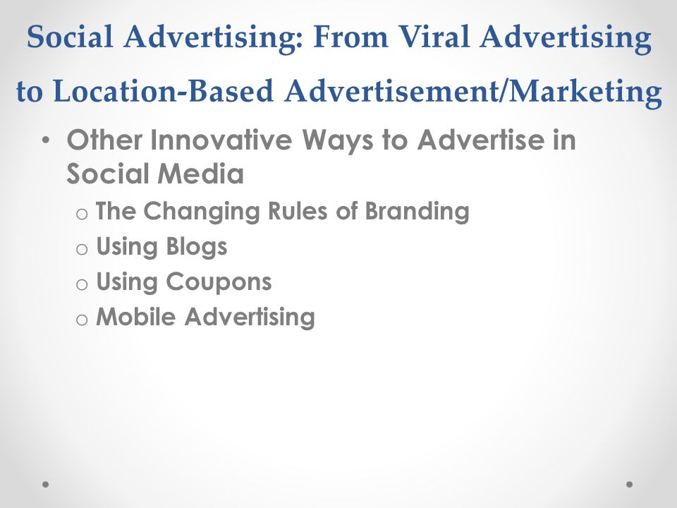 Social Advertising: From Viral Advertising to Location-Based Advertisement/Marketing Other Innovative Ways to Advertise in Social Media o The Changing