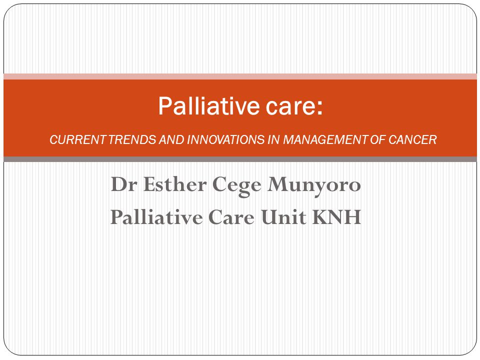 Dr Esther Cege Munyoro Palliative Care Unit KNH Palliative care: CURRENT TRENDS AND INNOVATIONS IN MANAGEMENT OF CANCER