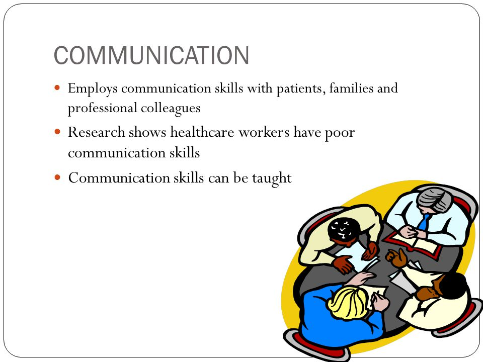 COMMUNICATION Employs communication skills with patients, families and professional colleagues Research shows healthcare workers have poor communicati