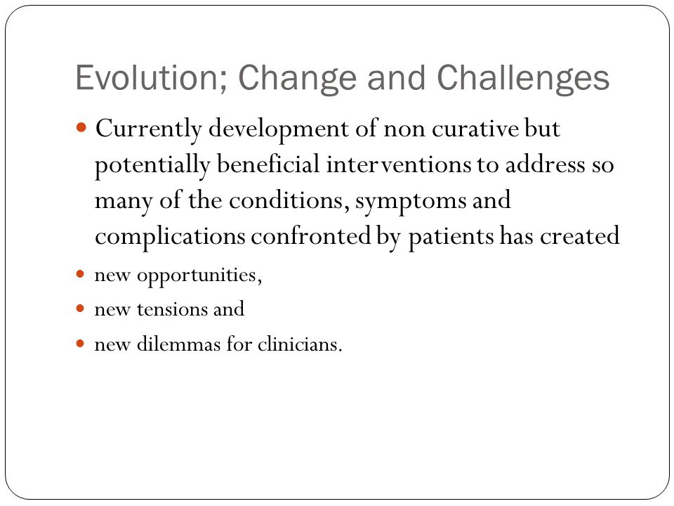 Evolution; Change and Challenges Currently development of non curative but potentially beneficial interventions to address so many of the conditions, symptoms and complications confronted by patients has created new opportunities, new tensions and new dilemmas for clinicians.