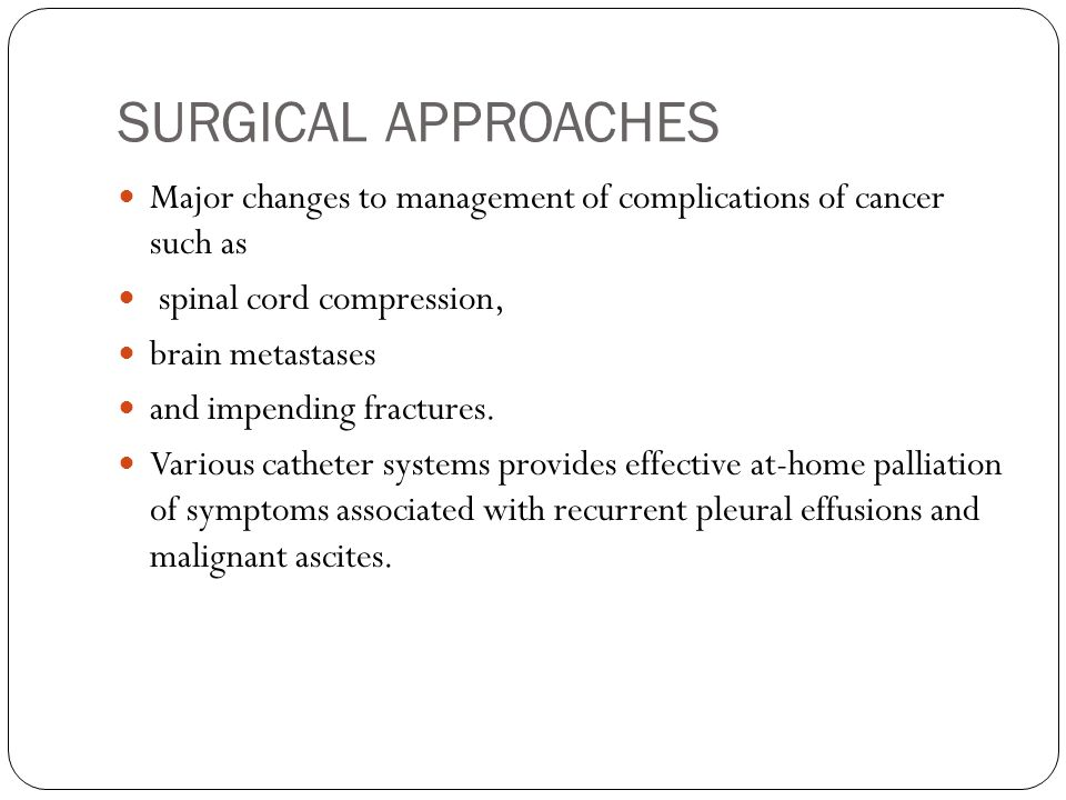 SURGICAL APPROACHES Major changes to management of complications of cancer such as spinal cord compression, brain metastases and impending fractures.