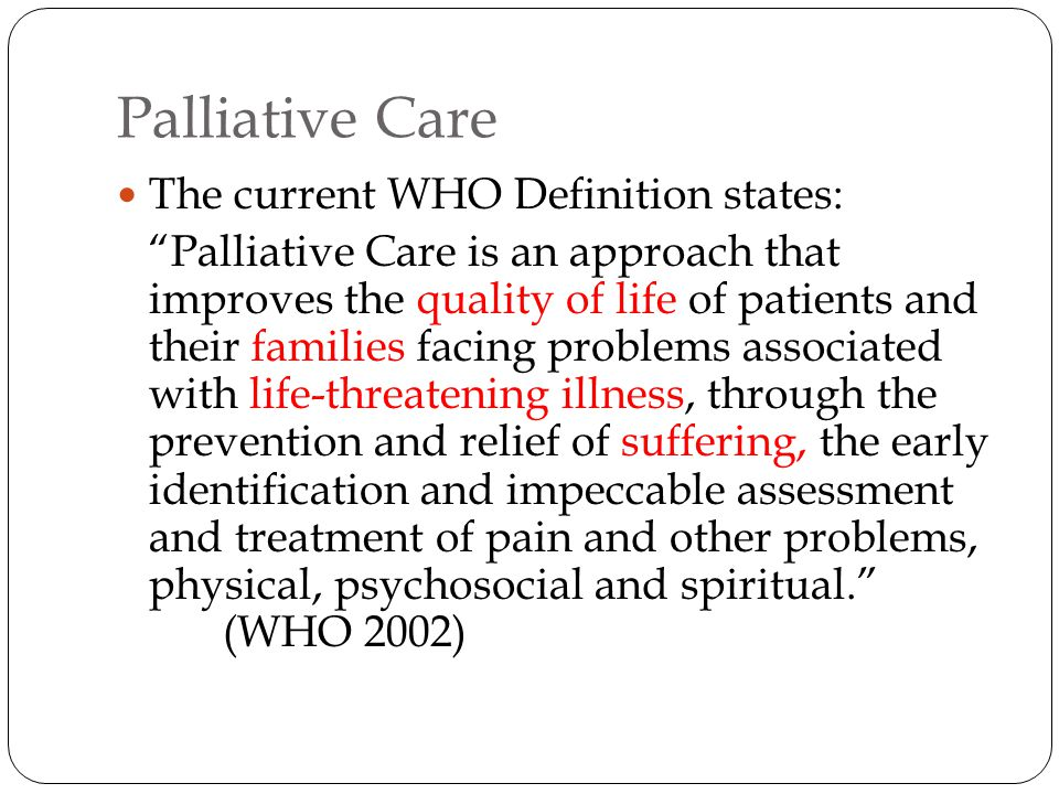 """Palliative Care The current WHO Definition states: """"Palliative Care is an approach that improves the quality of life of patients and their families fa"""