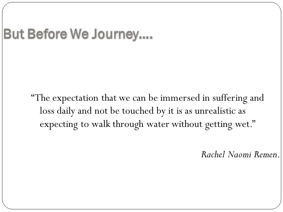 """""""The expectation that we can be immersed in suffering and loss daily and not be touched by it is as unrealistic as expecting to walk through water wit"""