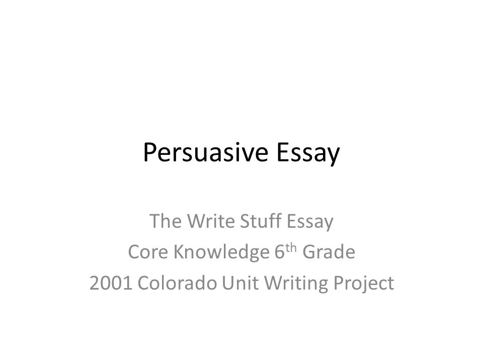 Persuasive Essay The Write Stuff Essay Core Knowledge 6 th Grade 2001 Colorado Unit Writing Project