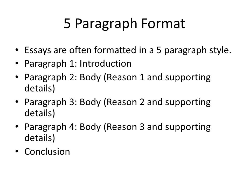 5 Paragraph Format Essays are often formatted in a 5 paragraph style. Paragraph 1: Introduction Paragraph 2: Body (Reason 1 and supporting details) Pa