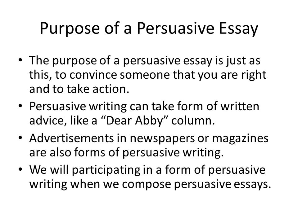 Purpose of a Persuasive Essay The purpose of a persuasive essay is just as this, to convince someone that you are right and to take action.