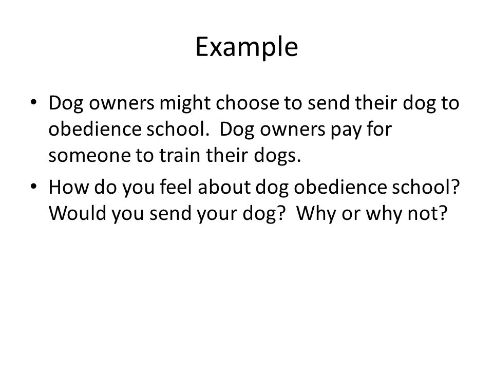 Example Dog owners might choose to send their dog to obedience school. Dog owners pay for someone to train their dogs. How do you feel about dog obedi