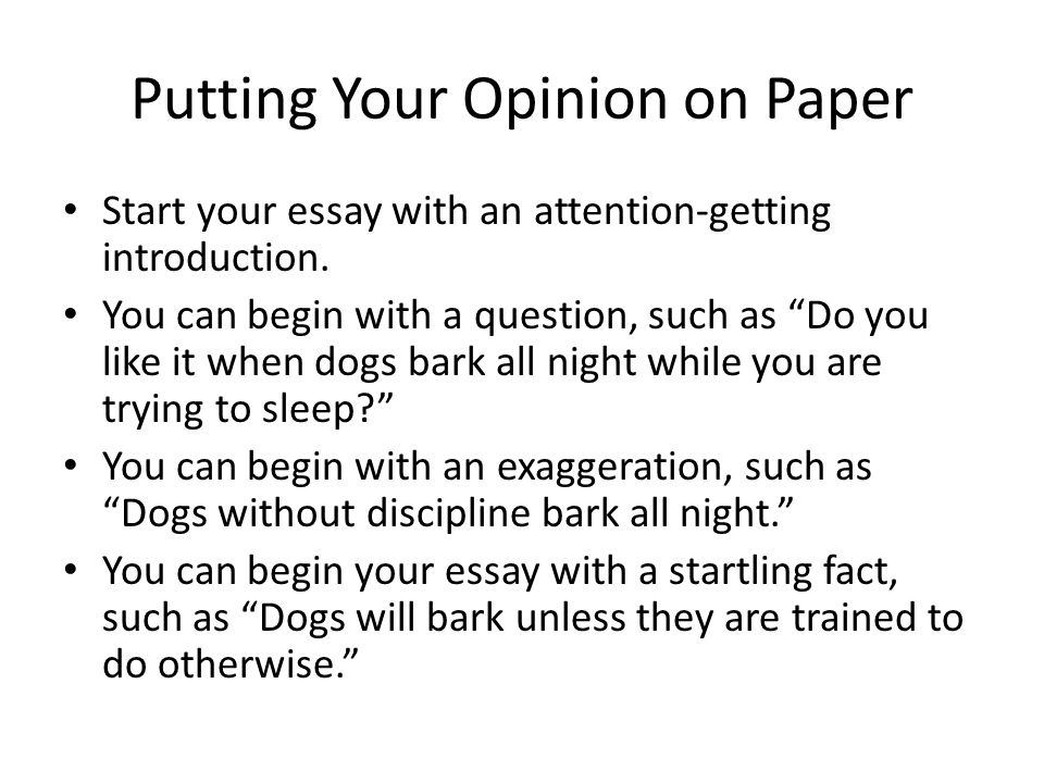 Putting Your Opinion on Paper Start your essay with an attention-getting introduction.